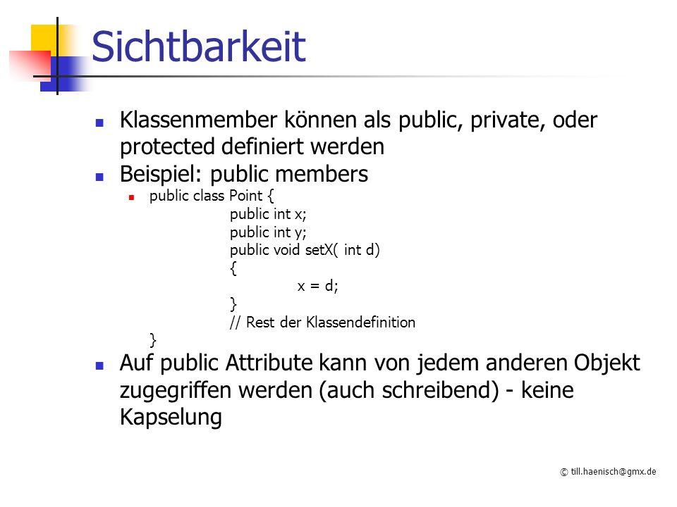 © till.haenisch@gmx.de Sichtbarkeit Klassenmember können als public, private, oder protected definiert werden Beispiel: public members public class Point { public int x; public int y; public void setX( int d) { x = d; } // Rest der Klassendefinition } Auf public Attribute kann von jedem anderen Objekt zugegriffen werden (auch schreibend) - keine Kapselung
