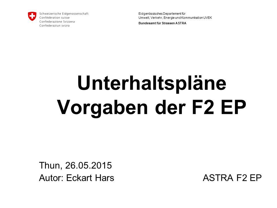 Eidgenössisches Departement für Umwelt, Verkehr, Energie und Kommunikation UVEK Bundesamt für Strassen ASTRA Unterhaltspläne Vorgaben der F2 EP Thun, 26.05.2015 Autor: Eckart Hars ASTRA F2 EP