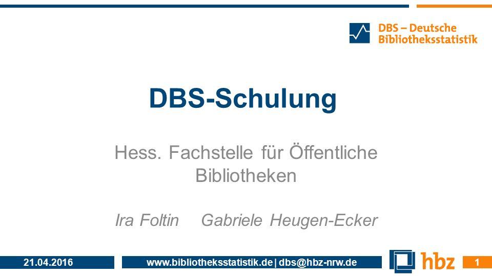 21.04.2016 www.bibliotheksstatistik.de | dbs@hbz-nrw.de 1 DBS-Schulung Hess. Fachstelle für Öffentliche Bibliotheken Ira Foltin Gabriele Heugen-Ecker