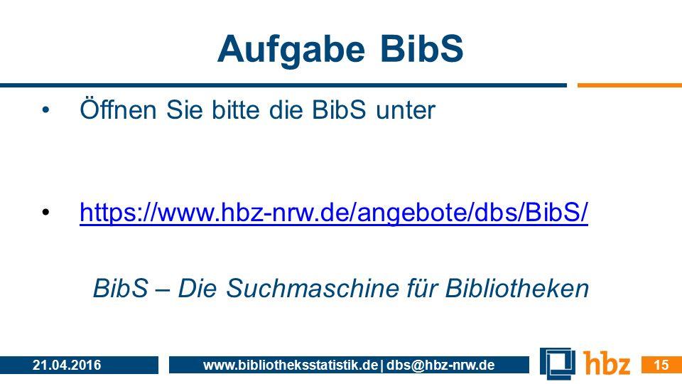 Aufgabe BibS 21.04.2016 www.bibliotheksstatistik.de | dbs@hbz-nrw.de 15 Öffnen Sie bitte die BibS unter https://www.hbz-nrw.de/angebote/dbs/BibS/ BibS