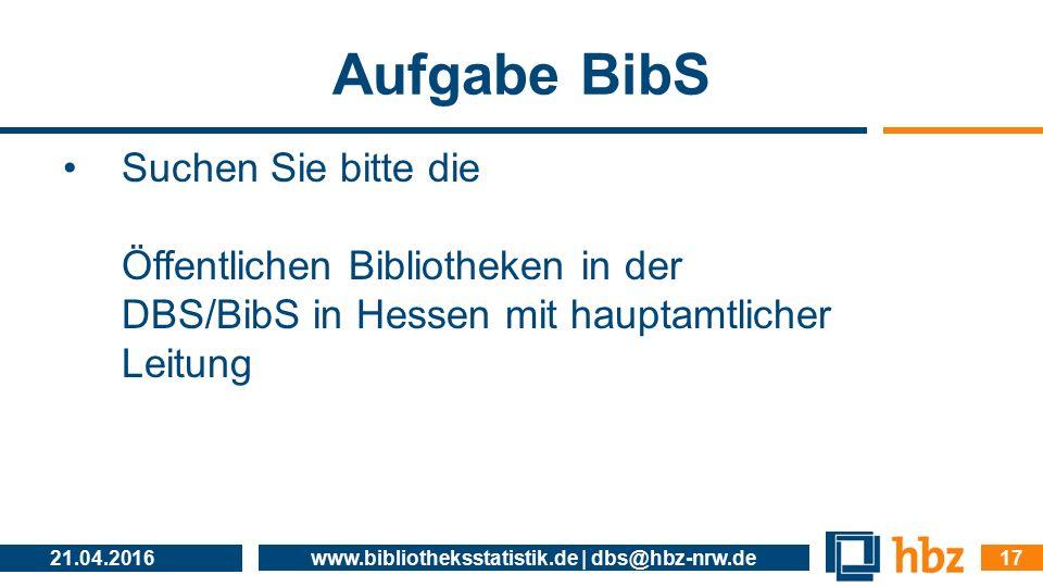 Aufgabe BibS Suchen Sie bitte die Öffentlichen Bibliotheken in der DBS/BibS in Hessen mit hauptamtlicher Leitung 21.04.2016 www.bibliotheksstatistik.d