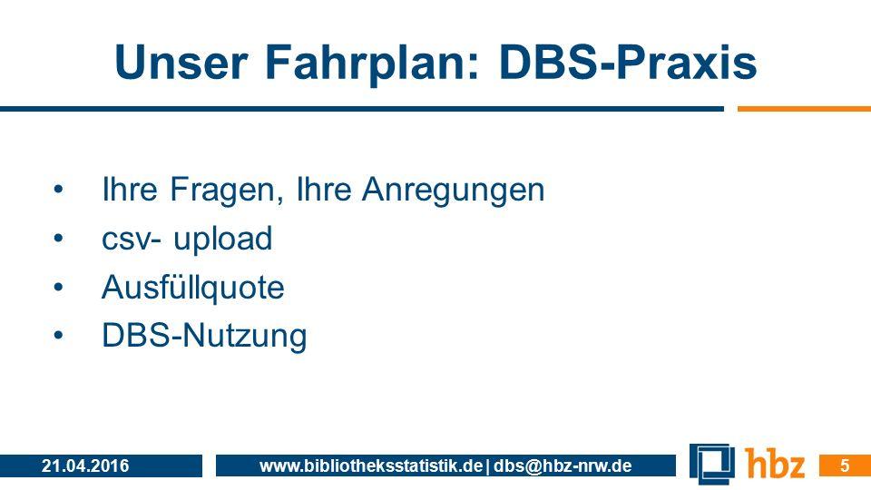 Unser Fahrplan: DBS-Praxis Ihre Fragen, Ihre Anregungen csv- upload Ausfüllquote DBS-Nutzung 21.04.2016 www.bibliotheksstatistik.de | dbs@hbz-nrw.de 5