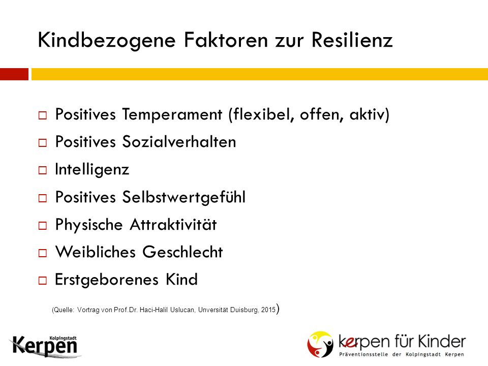 Kindbezogene Faktoren zur Resilienz  Positives Temperament (flexibel, offen, aktiv)  Positives Sozialverhalten  Intelligenz  Positives Selbstwertg