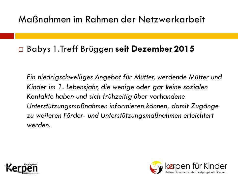 Maßnahmen im Rahmen der Netzwerkarbeit  Babys 1.Treff Brüggen seit Dezember 2015 Ein niedrigschwelliges Angebot für Mütter, werdende Mütter und Kinder im 1.