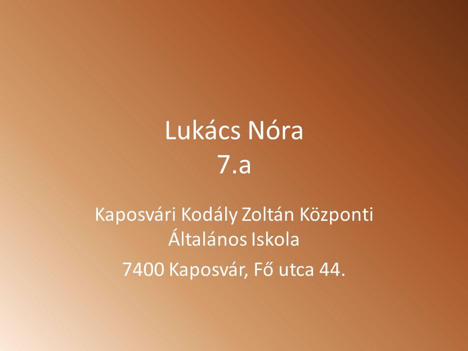 Lukács Nóra 7.a Kaposvári Kodály Zoltán Központi Általános Iskola 7400 Kaposvár, Fő utca 44.