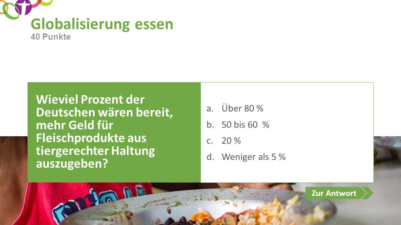 Zur Antwort Globalisierung essen Wieviel Prozent der Deutschen wären bereit, mehr Geld für Fleischprodukte aus tiergerechter Haltung auszugeben? a.Übe