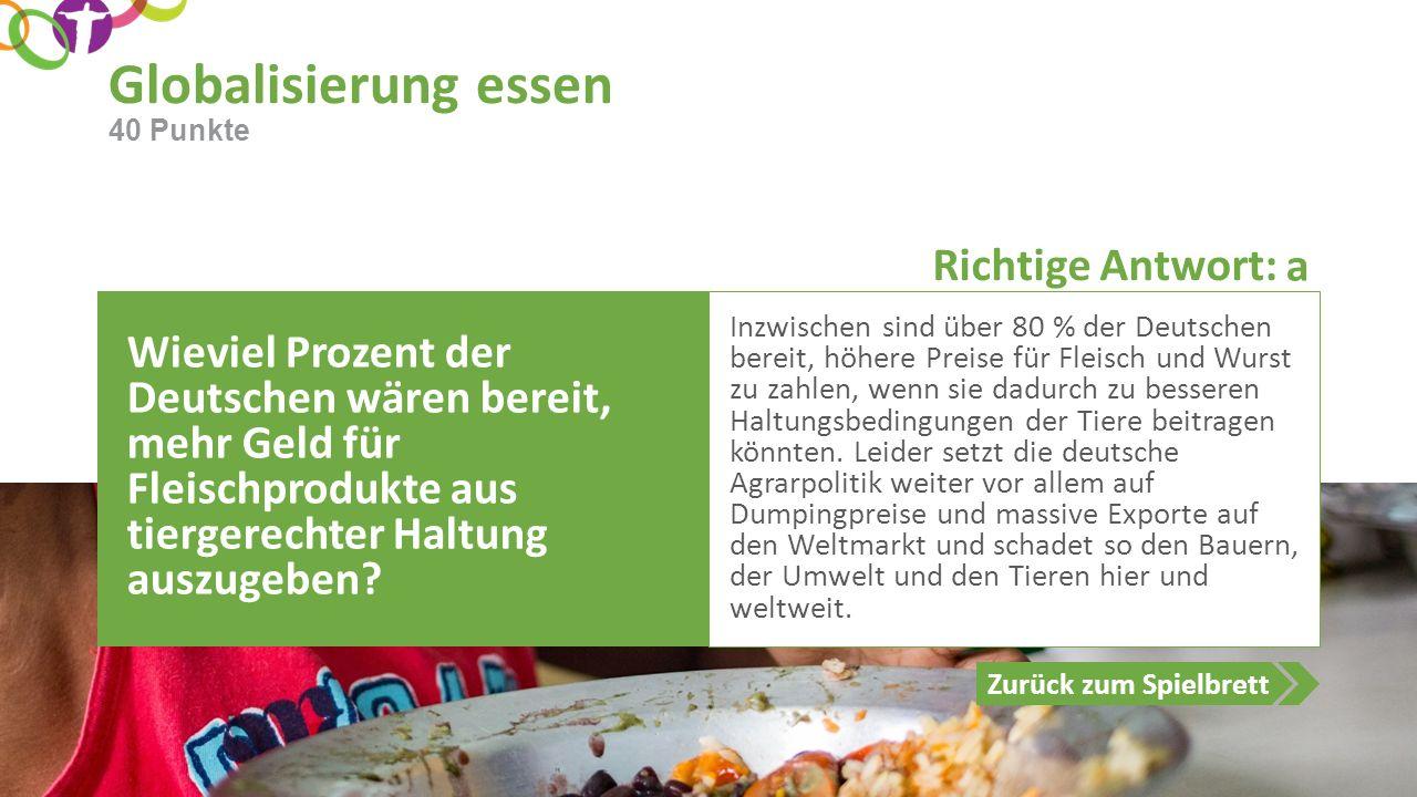 Richtige Antwort: Zurück zum Spielbrett Globalisierung essen 40 Punkte Wieviel Prozent der Deutschen wären bereit, mehr Geld für Fleischprodukte aus tiergerechter Haltung auszugeben.