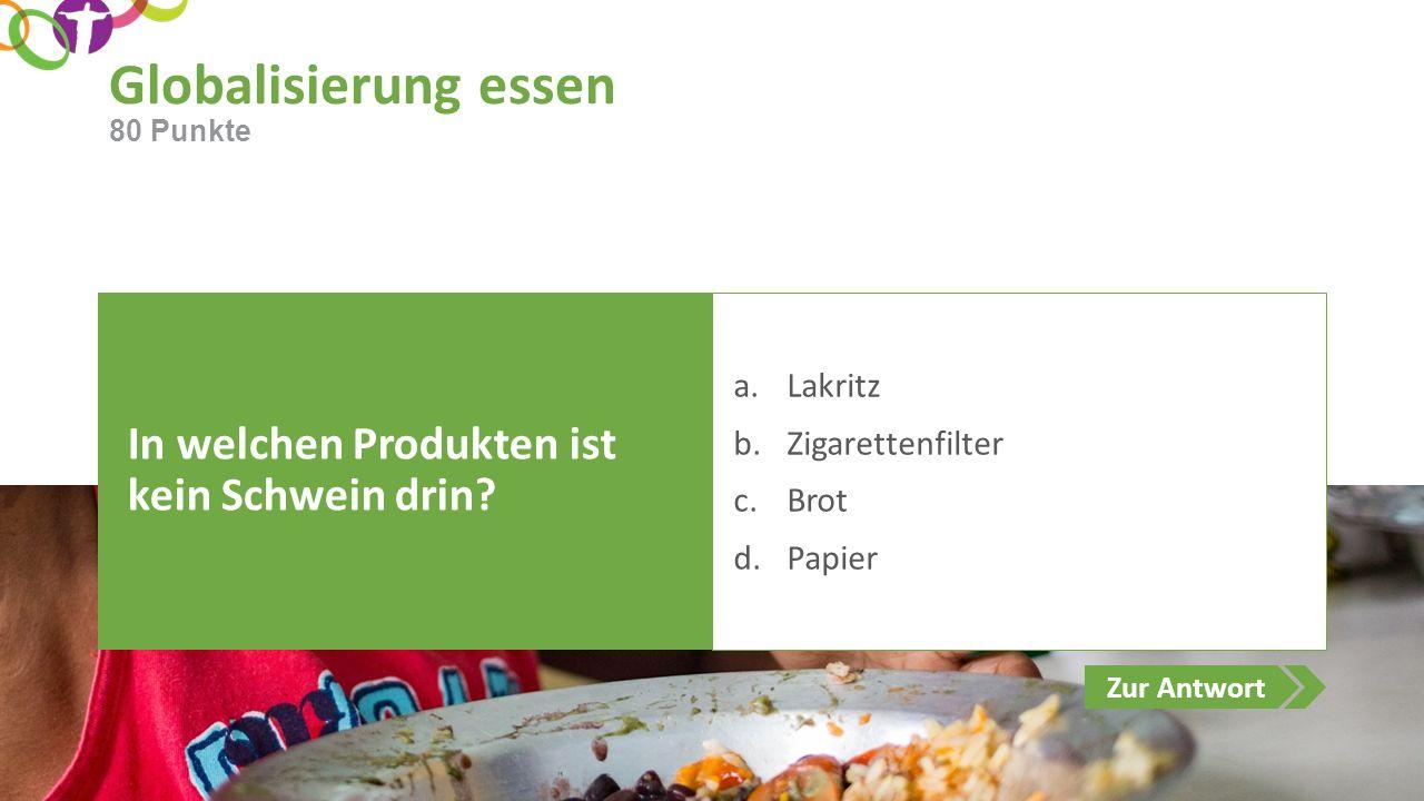 Zur Antwort Globalisierung essen In welchen Produkten ist kein Schwein drin? a.Lakritz b.Zigarettenfilter c.Brot d.Papier 80 Punkte