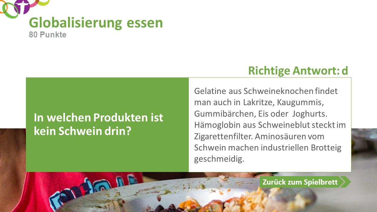 Richtige Antwort: Zurück zum Spielbrett Globalisierung essen 80 Punkte In welchen Produkten ist kein Schwein drin? Gelatine aus Schweineknochen findet