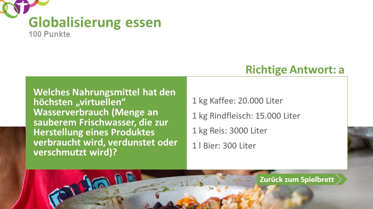 """Richtige Antwort: Zurück zum Spielbrett Globalisierung essen 100 Punkte Welches Nahrungsmittel hat den höchsten """"virtuellen Wasserverbrauch (Menge an sauberem Frischwasser, die zur Herstellung eines Produktes verbraucht wird, verdunstet oder verschmutzt wird)."""