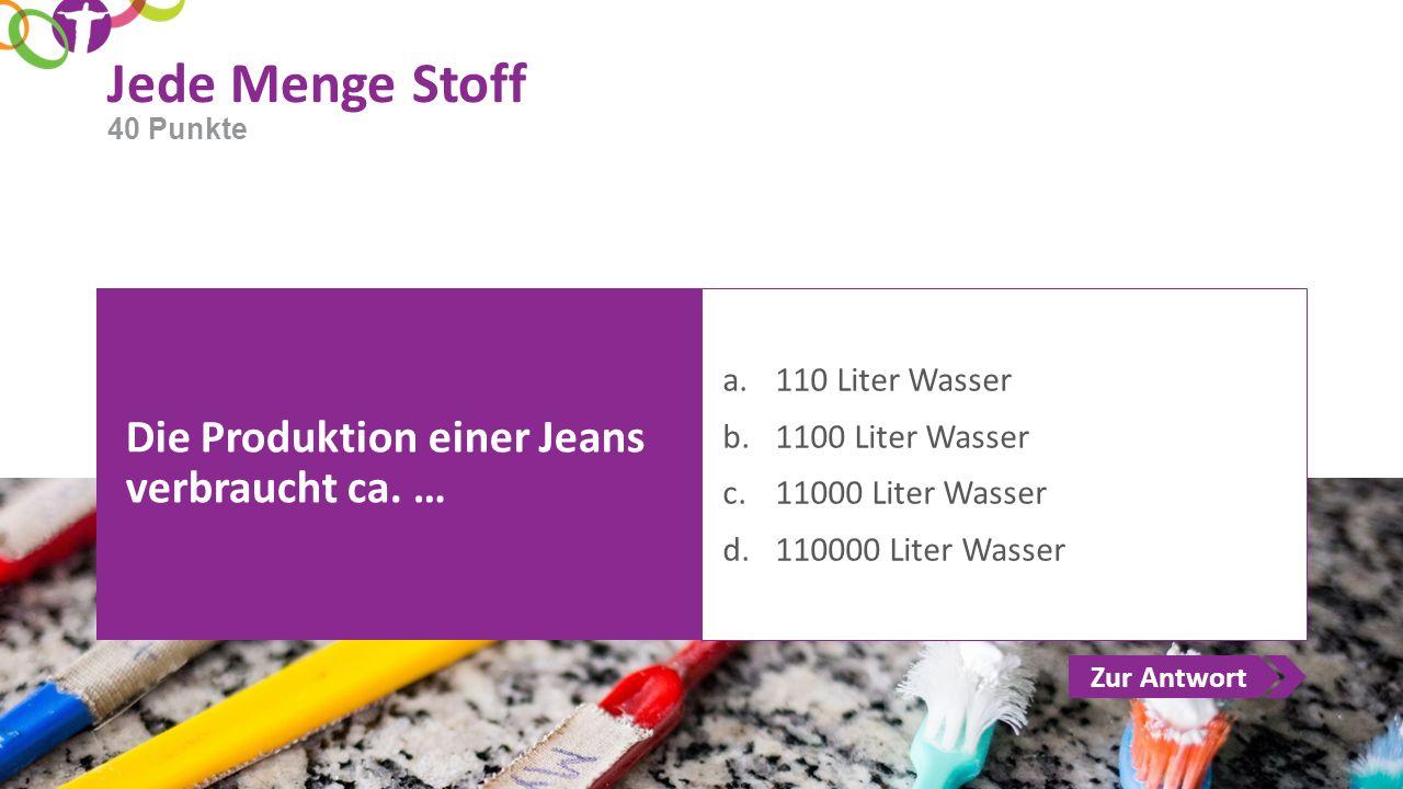 Zur Antwort Jede Menge Stoff Die Produktion einer Jeans verbraucht ca. … a.110 Liter Wasser b.1100 Liter Wasser c.11000 Liter Wasser d.110000 Liter Wa