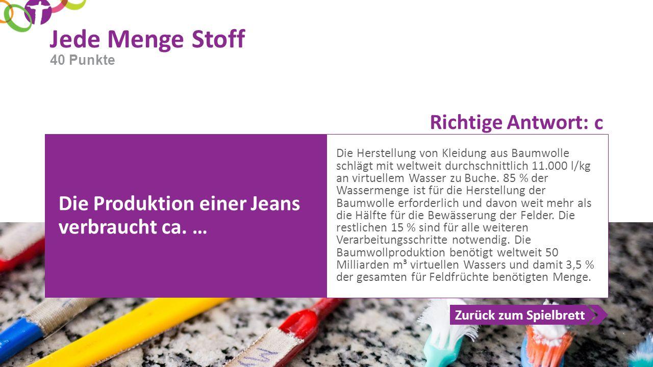 Richtige Antwort: Zurück zum Spielbrett Jede Menge Stoff 40 Punkte Die Produktion einer Jeans verbraucht ca. … Die Herstellung von Kleidung aus Baumwo