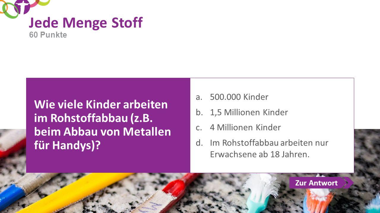Zur Antwort Jede Menge Stoff Wie viele Kinder arbeiten im Rohstoffabbau (z.B. beim Abbau von Metallen für Handys)? a.500.000 Kinder b.1,5 Millionen Ki