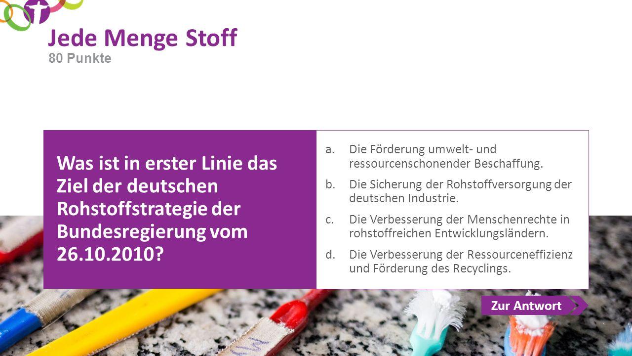 Zur Antwort Jede Menge Stoff Was ist in erster Linie das Ziel der deutschen Rohstoffstrategie der Bundesregierung vom 26.10.2010? a.Die Förderung umwe