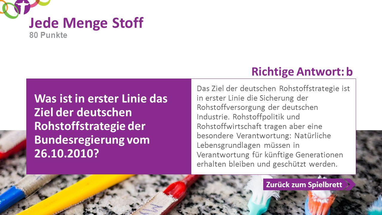 Richtige Antwort: Zurück zum Spielbrett Jede Menge Stoff 80 Punkte Was ist in erster Linie das Ziel der deutschen Rohstoffstrategie der Bundesregierun