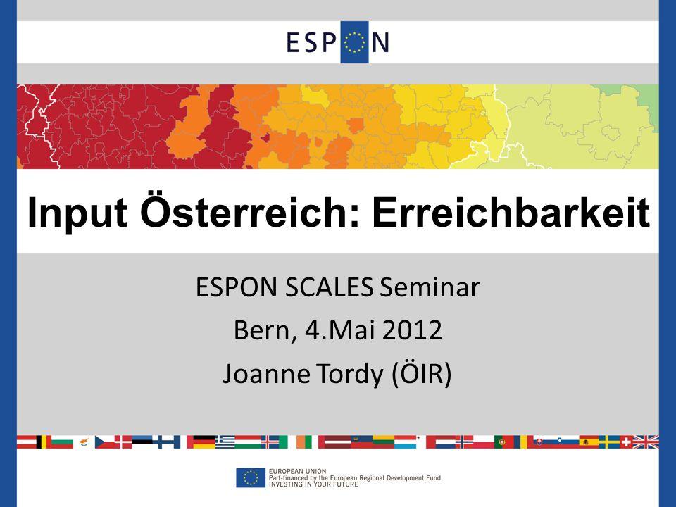 ESPON SCALES Seminar Bern, 4.Mai 2012 Joanne Tordy (ÖIR) Input Österreich: Erreichbarkeit