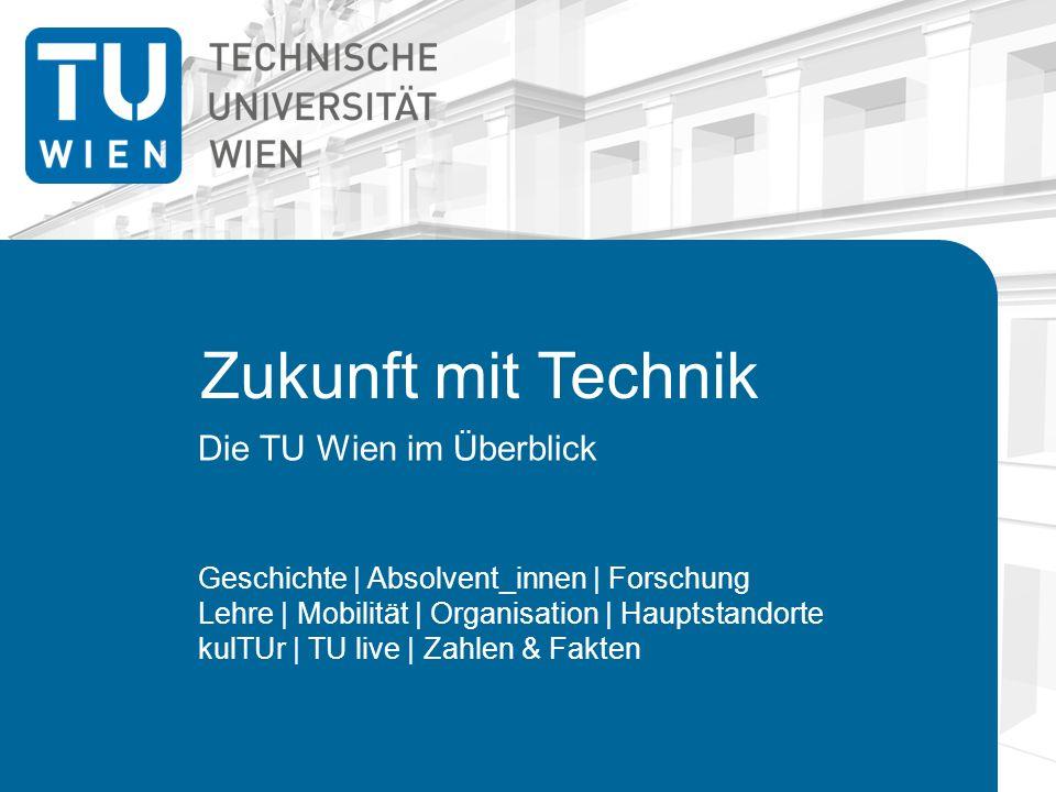 Zukunft mit Technik Die TU Wien im Überblick Geschichte | Absolvent_innen | Forschung Lehre | Mobilität | Organisation | Hauptstandorte kulTUr | TU live | Zahlen & Fakten
