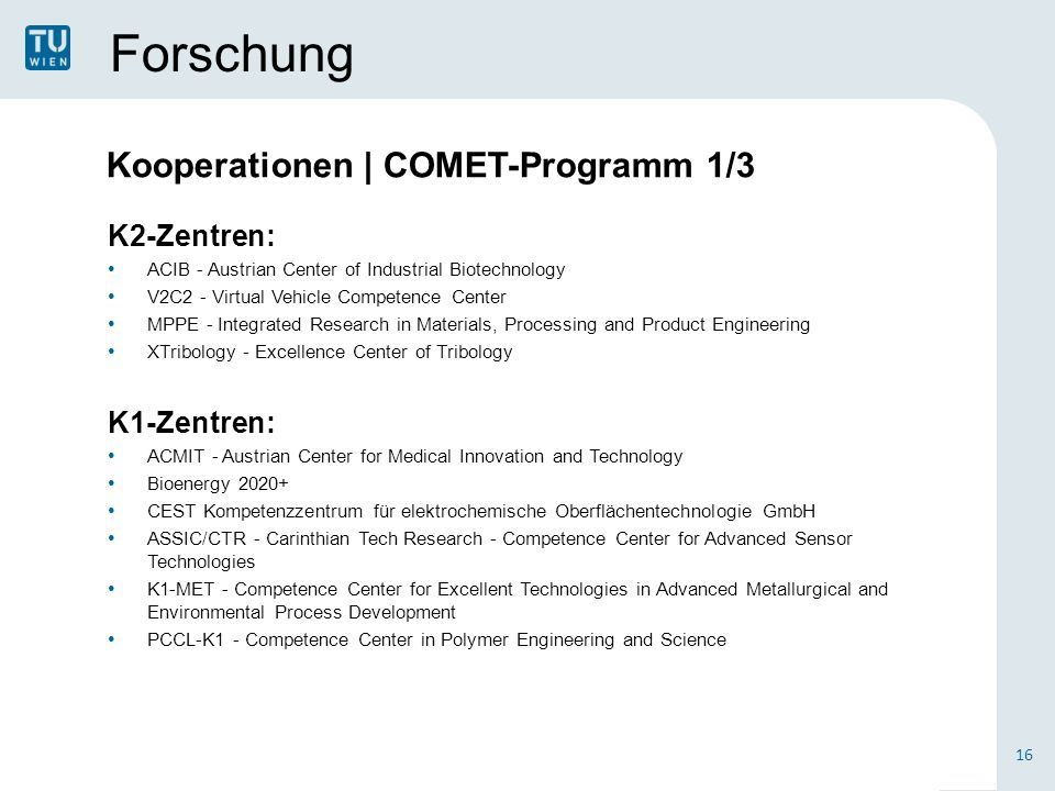 Forschung K2-Zentren: ACIB - Austrian Center of Industrial Biotechnology V2C2 - Virtual Vehicle Competence Center MPPE - Integrated Research in Materials, Processing and Product Engineering XTribology - Excellence Center of Tribology K1-Zentren: ACMIT - Austrian Center for Medical Innovation and Technology Bioenergy 2020+ CEST Kompetenzzentrum für elektrochemische Oberflächentechnologie GmbH ASSIC/CTR - Carinthian Tech Research - Competence Center for Advanced Sensor Technologies K1-MET - Competence Center for Excellent Technologies in Advanced Metallurgical and Environmental Process Development PCCL-K1 - Competence Center in Polymer Engineering and Science 16 Kooperationen | COMET-Programm 1/3
