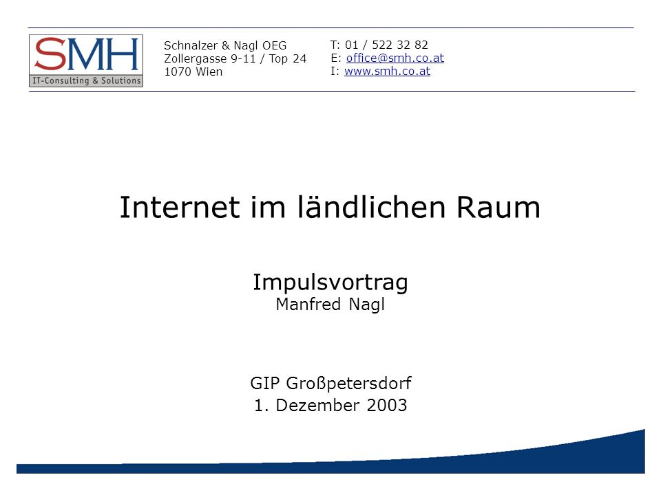 Internet im ländlichen Raum Schnalzer & Nagl OEG Zollergasse 9-11 / Top 24 1070 Wien T: 01 / 522 32 82 E: office@smh.co.atoffice@smh.co.at I: www.smh.co.atwww.smh.co.at Impulsvortrag Manfred Nagl GIP Großpetersdorf 1.