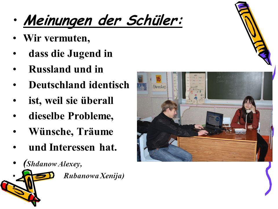 Meinungen der Schüler: Wir vermuten, dass die Jugend in Russland und in Deutschland identisch ist, weil sie überall dieselbe Probleme, Wünsche, Träume und Interessen hat.