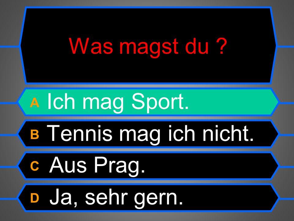 Was magst du ? A Ich mag Sport. B Tennis mag ich nicht. C Aus Prag. D Ja, sehr gern.
