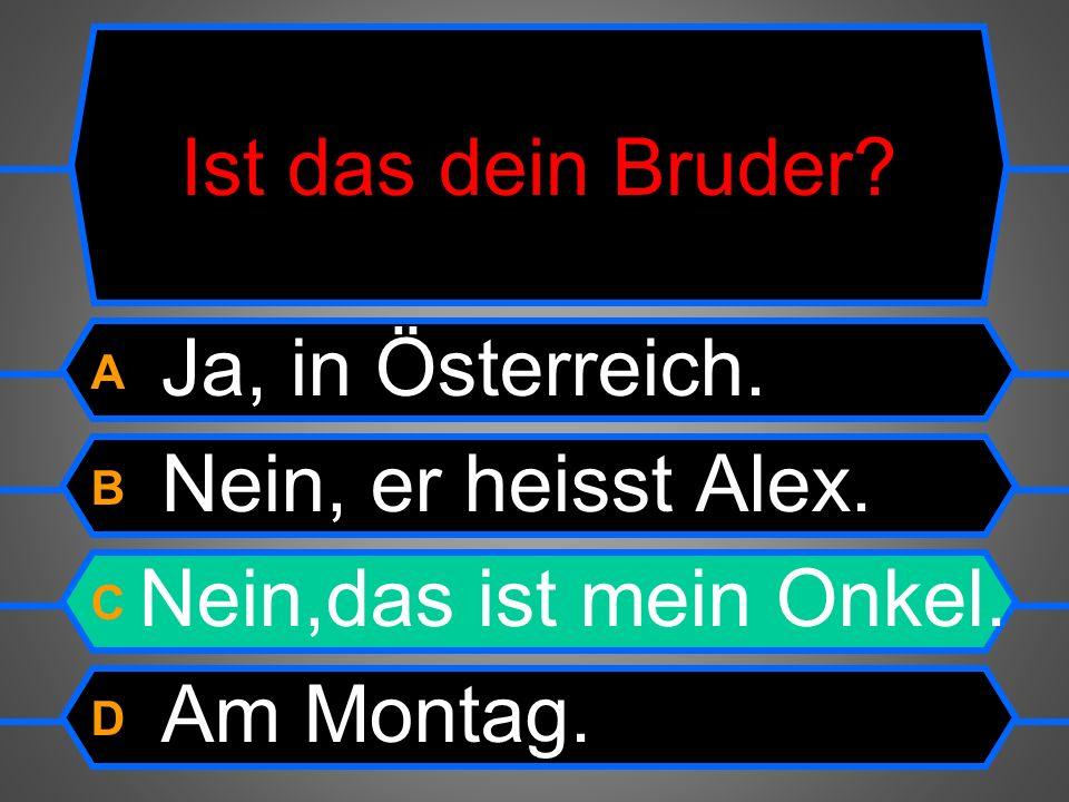 Ist das dein Bruder. A Ja, in Österreich. B Nein,er heisst Alex.