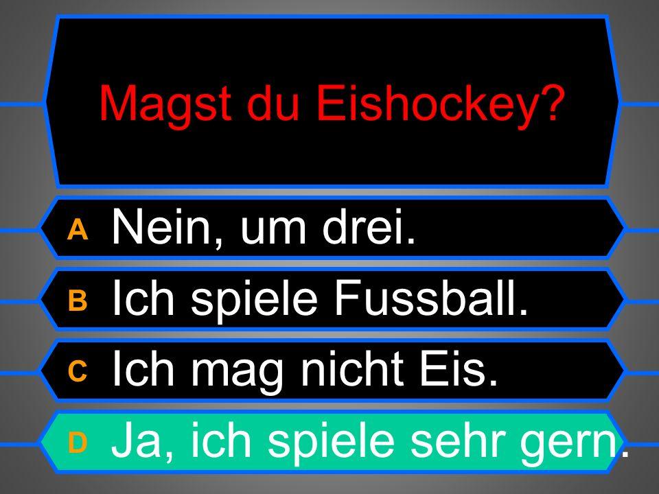 Magst du Eishockey. A Nein, um drei. B Ich spiele Fussball.