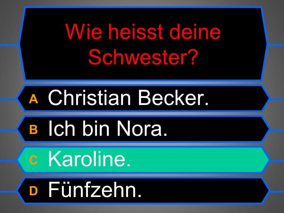 Wie heisst deine Schwester? A Christian Becker. B Ich bin Nora. C Karoline. D Fünfzehn.