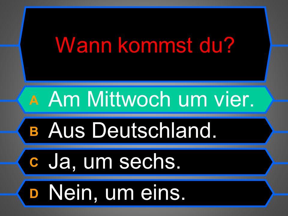 Wann kommst du? A Am Mittwoch um vier. B Aus Deutschland. C Ja, um sechs. D Nein, um eins.