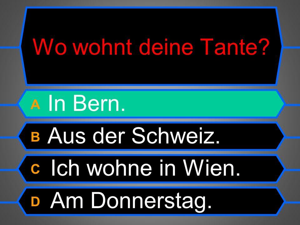 Wo wohnt deine Tante A In Bern. B Aus der Schweiz. C Ich wohne in Wien. D Am Donnerstag.