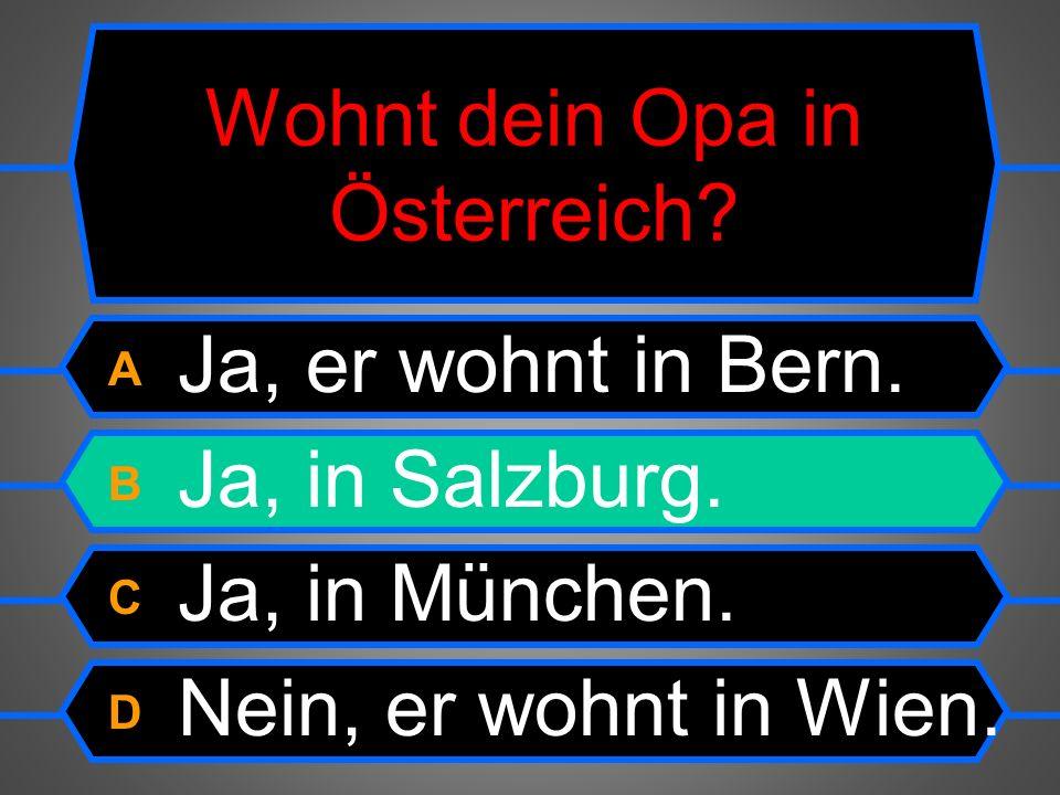 Wohnt dein Opa in Österreich.A Ja,er wohnt in Bern.