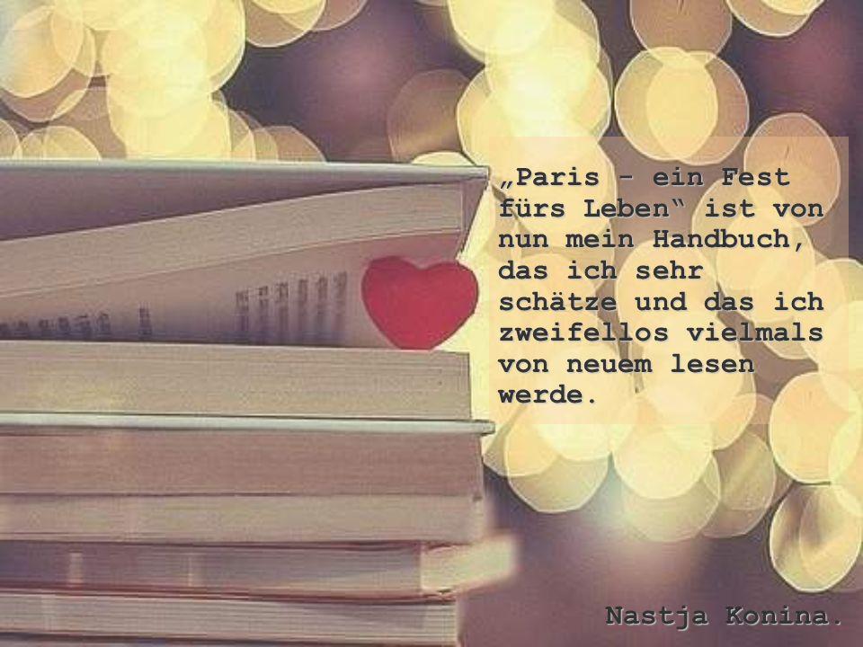 """""""Paris - ein Fest fürs Leben"""" ist von nun mein Handbuch, das ich sehr schätze und das ich zweifellos vielmals von neuem lesen werde. Nastja Konina."""