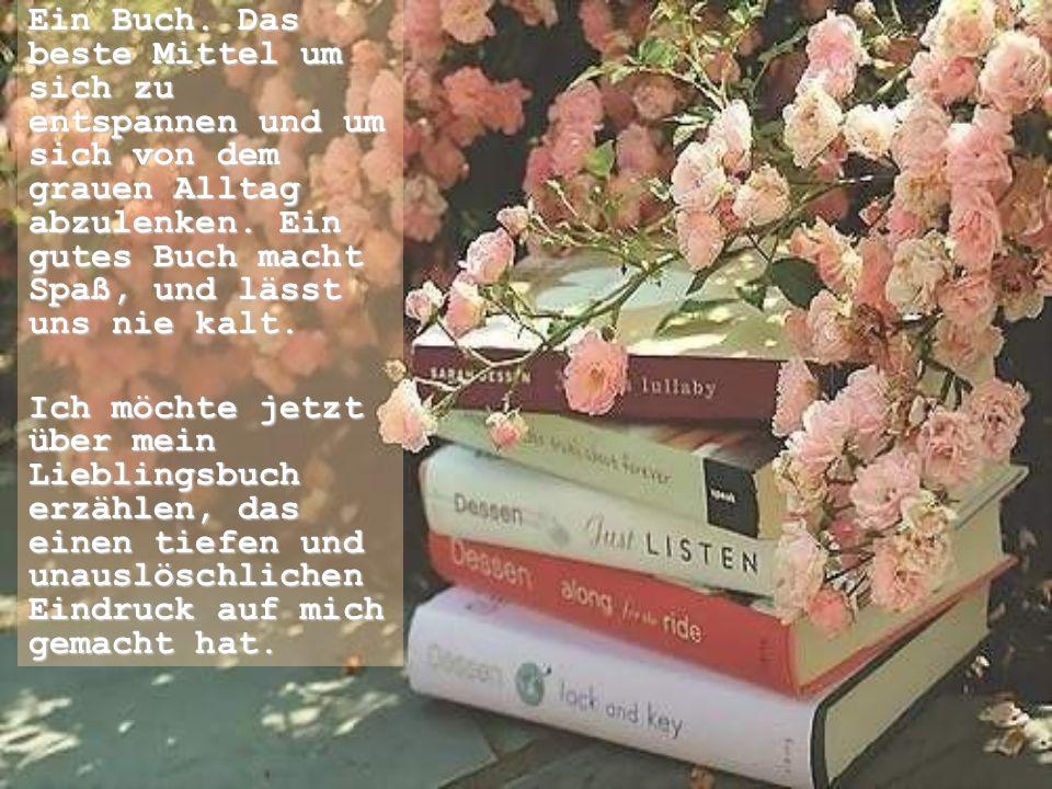 Ein Buch. Das beste Mittel um sich zu entspannen und um sich von dem grauen Alltag abzulenken. Ein gutes Buch macht Spaß, und lässt uns nie kalt. Ich