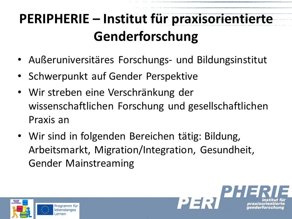 PERIPHERIE – Institut für praxisorientierte Genderforschung Außeruniversitäres Forschungs- und Bildungsinstitut Schwerpunkt auf Gender Perspektive Wir