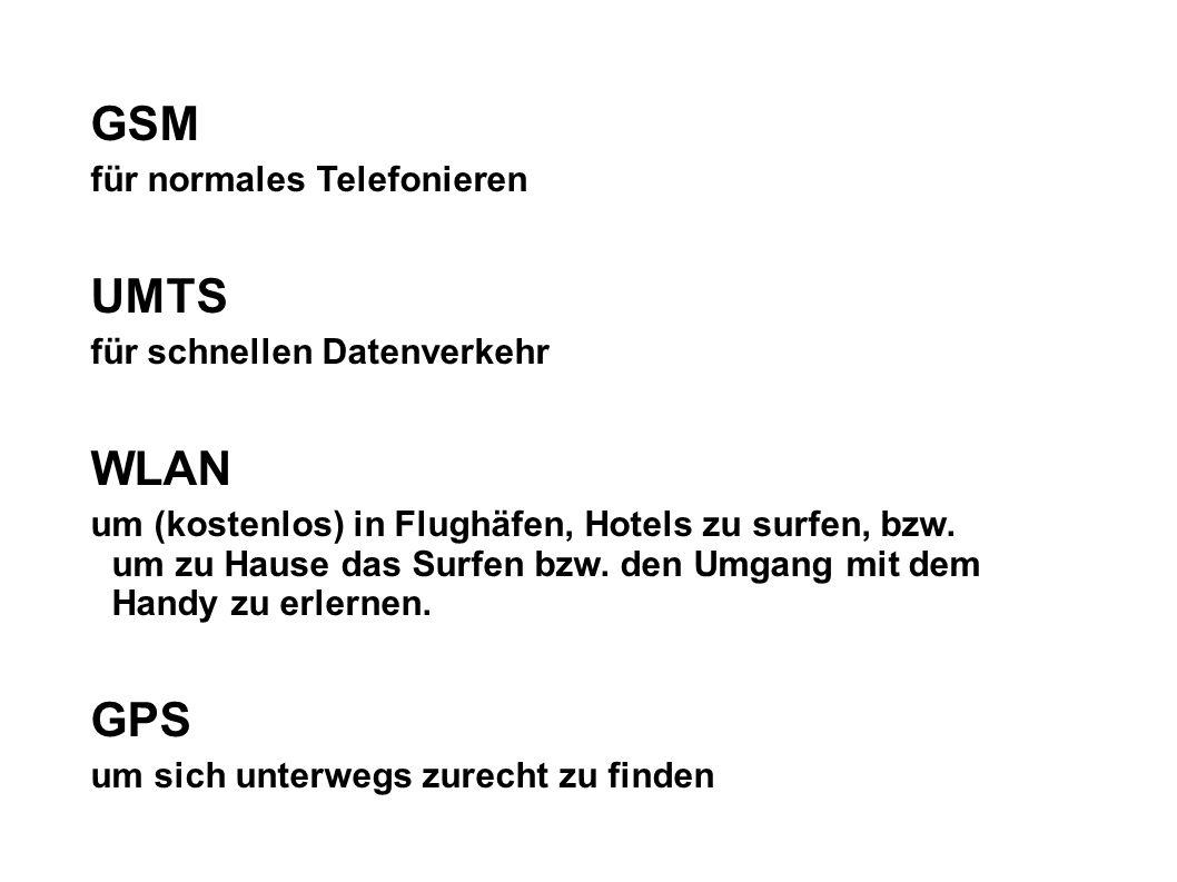 GSM für normales Telefonieren UMTS für schnellen Datenverkehr WLAN um (kostenlos) in Flughäfen, Hotels zu surfen, bzw. um zu Hause das Surfen bzw. den