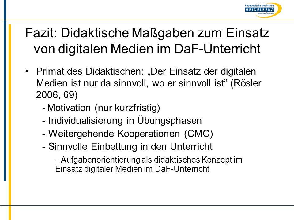 """Name Fazit: Didaktische Maßgaben zum Einsatz von digitalen Medien im DaF-Unterricht Primat des Didaktischen: """"Der Einsatz der digitalen Medien ist nur da sinnvoll, wo er sinnvoll ist (Rösler 2006, 69) - Motivation (nur kurzfristig) - Individualisierung in Übungsphasen - Weitergehende Kooperationen (CMC) - Sinnvolle Einbettung in den Unterricht - Aufgabenorientierung als didaktisches Konzept im Einsatz digitaler Medien im DaF-Unterricht"""