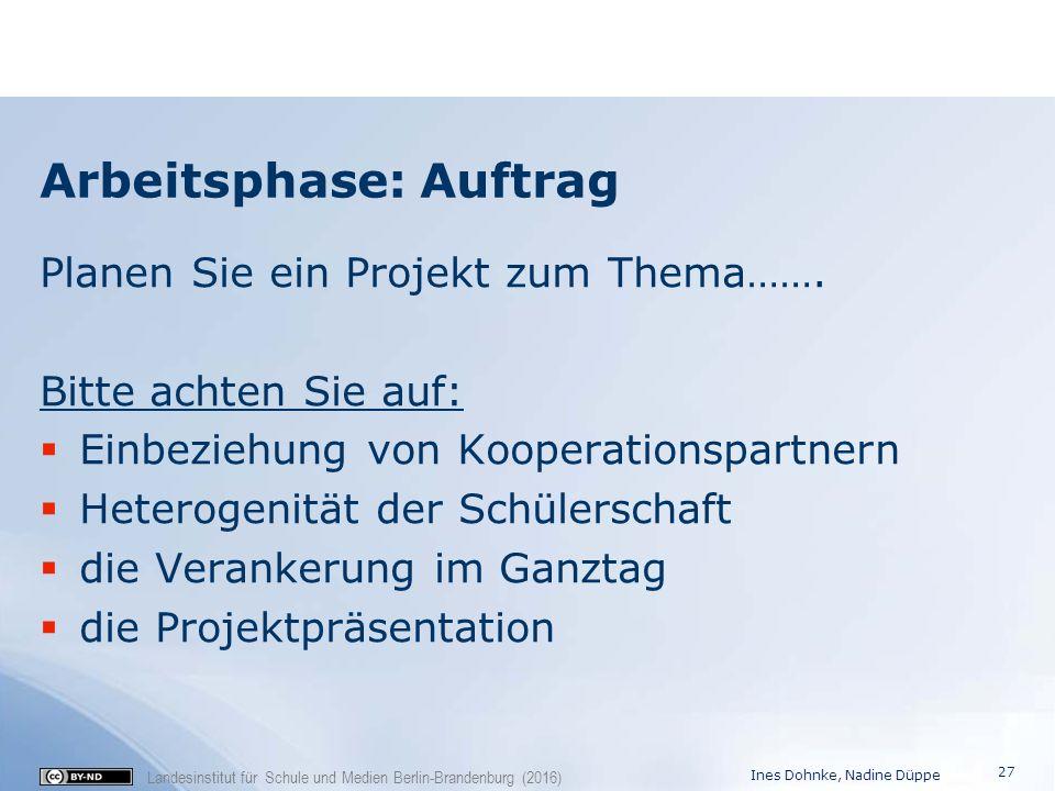 Landesinstitut für Schule und Medien Berlin-Brandenburg (2016) Arbeitsphase: Auftrag Planen Sie ein Projekt zum Thema……. Bitte achten Sie auf:  Einbe