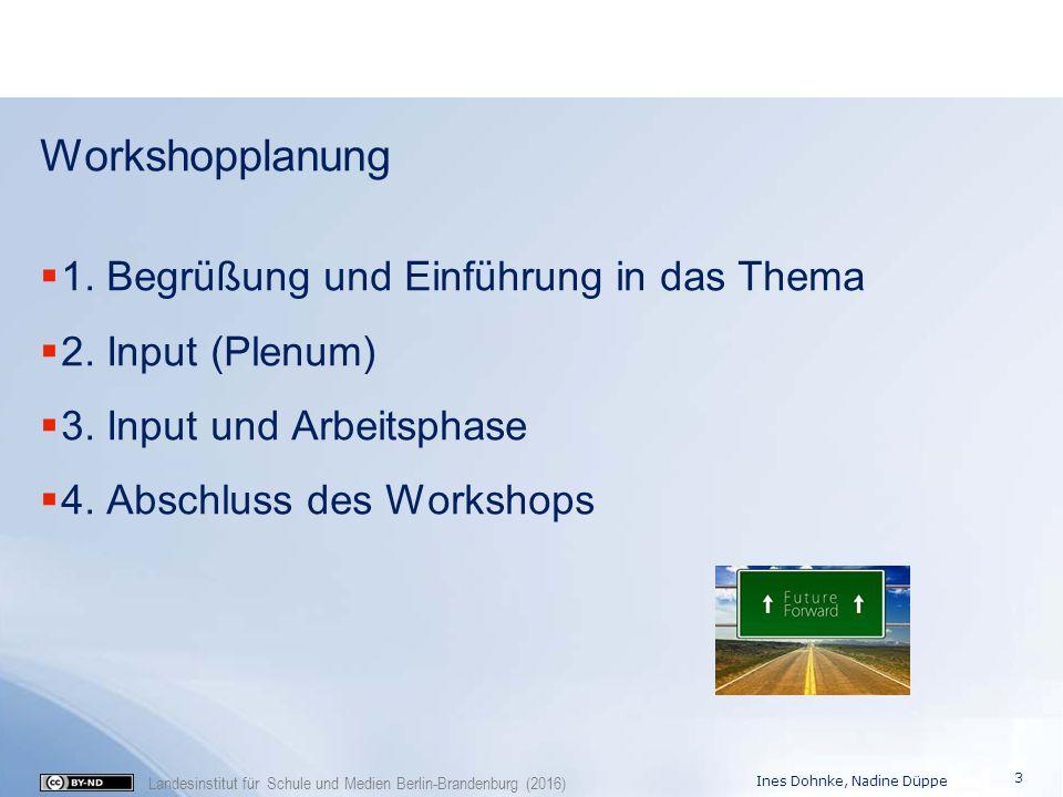 Landesinstitut für Schule und Medien Berlin-Brandenburg (2016) Workshopplanung  1. Begrüßung und Einführung in das Thema  2. Input (Plenum)  3. Inp