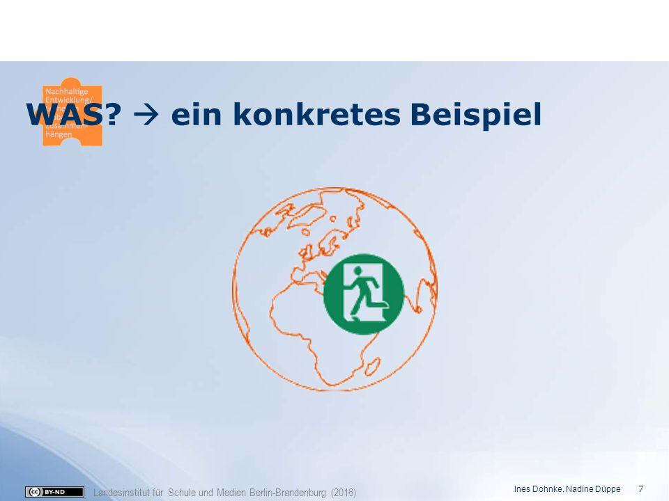 Landesinstitut für Schule und Medien Berlin-Brandenburg (2016) WAS?  ein konkretes Beispiel Ines Dohnke, Nadine Düppe 7