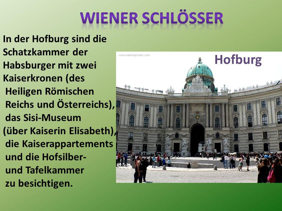 Hofburg In der Hofburg sind die Schatzkammer der Habsburger mit zwei Kaiserkronen (des Heiligen Römischen Reichs und Österreichs), das Sisi-Museum (über Kaiserin Elisabeth), die Kaiserappartements und die Hofsilber- und Tafelkammer zu besichtigen.