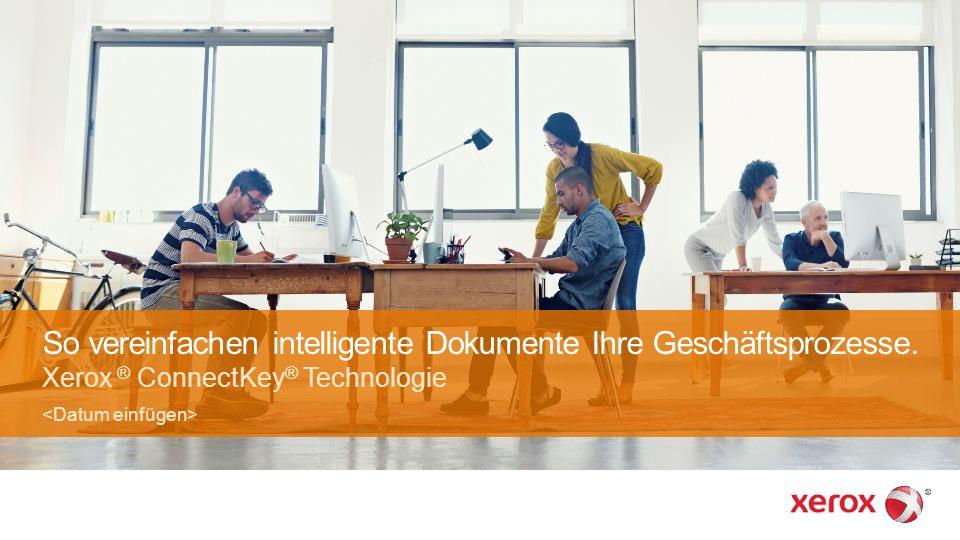 So vereinfachen intelligente Dokumente Ihre Geschäftsprozesse. Xerox ® ConnectKey ® Technologie