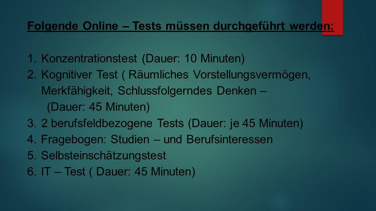 Folgende Online – Tests müssen durchgeführt werden: 1.Konzentrationstest (Dauer: 10 Minuten) 2.Kognitiver Test ( Räumliches Vorstellungsvermögen, Merkfähigkeit, Schlussfolgerndes Denken – (Dauer: 45 Minuten) 3.2 berufsfeldbezogene Tests (Dauer: je 45 Minuten) 4.