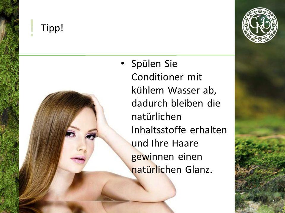 Spülen Sie Conditioner mit kühlem Wasser ab, dadurch bleiben die natürlichen Inhaltsstoffe erhalten und Ihre Haare gewinnen einen natürlichen Glanz.