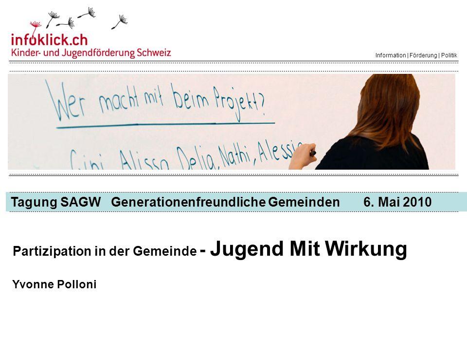 Tagung SAGW Generationenfreundliche Gemeinden 6. Mai 2010 Information | Förderung | Politik Partizipation in der Gemeinde - Jugend Mit Wirkung Yvonne