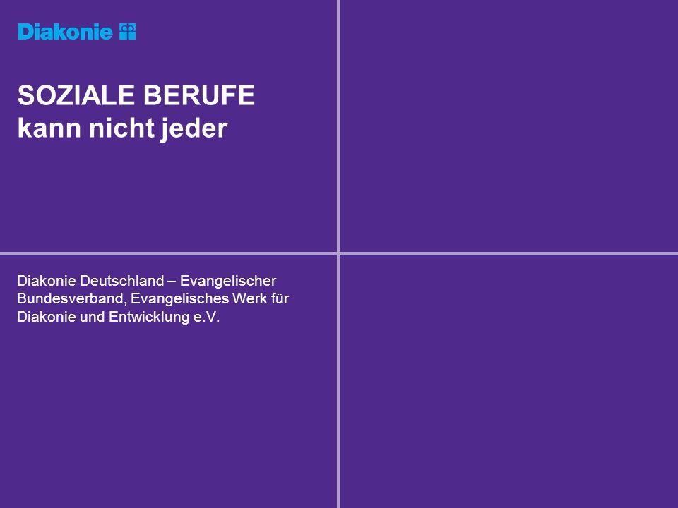 SOZIALE BERUFE kann nicht jeder Diakonie Deutschland – Evangelischer Bundesverband, Evangelisches Werk für Diakonie und Entwicklung e.V.