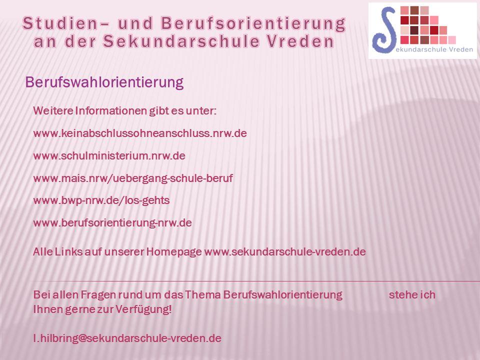 Berufswahlorientierung Weitere Informationen gibt es unter: www.keinabschlussohneanschluss.nrw.de www.schulministerium.nrw.de www.mais.nrw/uebergang-schule-beruf www.bwp-nrw.de/los-gehts www.berufsorientierung-nrw.de Alle Links auf unserer Homepage www.sekundarschule-vreden.de Bei allen Fragen rund um das Thema Berufswahlorientierung stehe ich Ihnen gerne zur Verfügung.