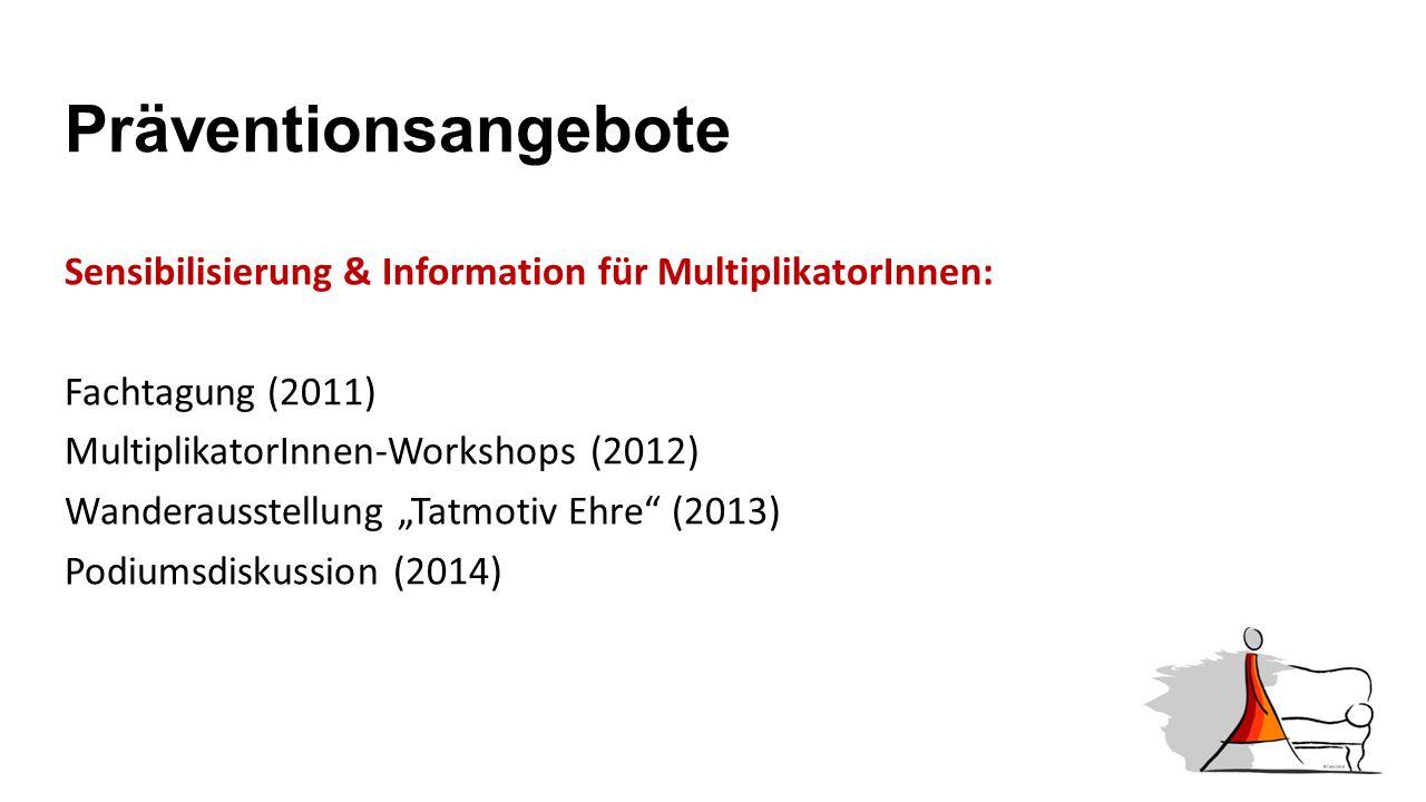 """Präventionsangebote Sensibilisierung & Information für MultiplikatorInnen: Fachtagung (2011) MultiplikatorInnen-Workshops (2012) Wanderausstellung """"Tatmotiv Ehre (2013) Podiumsdiskussion (2014)"""