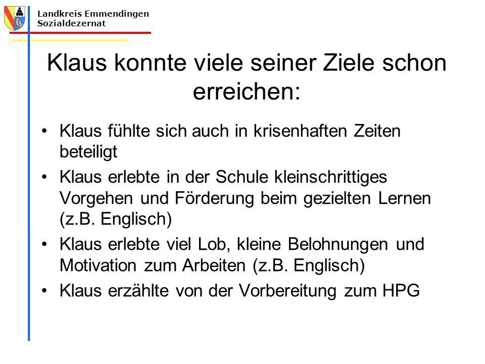 Landkreis Emmendingen Sozialdezernat Klaus konnte viele seiner Ziele schon erreichen: Klaus fühlte sich auch in krisenhaften Zeiten beteiligt Klaus erlebte in der Schule kleinschrittiges Vorgehen und Förderung beim gezielten Lernen (z.B.