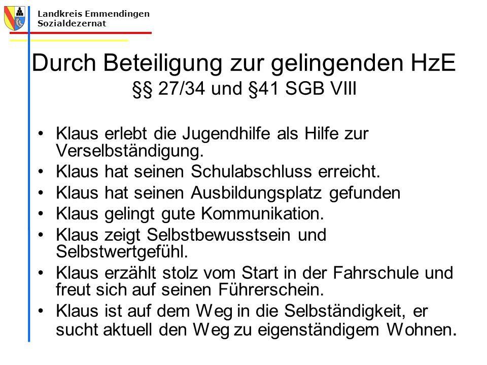 Landkreis Emmendingen Sozialdezernat Durch Beteiligung zur gelingenden HzE §§ 27/34 und §41 SGB VIII Klaus erlebt die Jugendhilfe als Hilfe zur Verselbständigung.