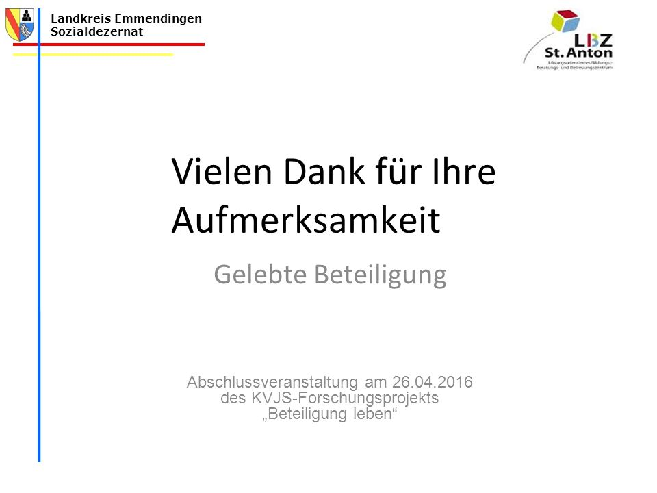 """Landkreis Emmendingen Sozialdezernat Vielen Dank für Ihre Aufmerksamkeit Gelebte Beteiligung Abschlussveranstaltung am 26.04.2016 des KVJS-Forschungsprojekts """"Beteiligung leben"""